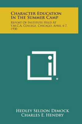 Character Education in the Summer Camp: Report of Institute Held at Y.M.C.A. College, Chicago, April 4-7, 1930