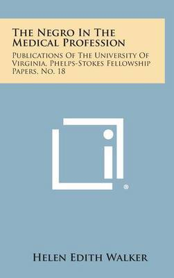 The Negro in the Medical Profession: Publications of the University of Virginia, Phelps-Stokes Fellowship Papers, No. 18