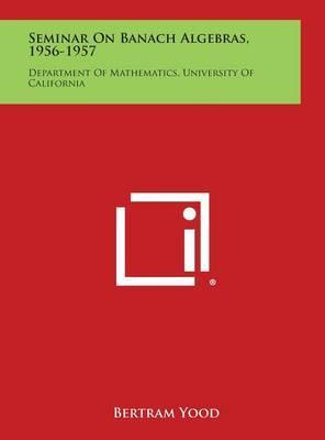 Seminar on Banach Algebras, 1956-1957: Department of Mathematics, University of California