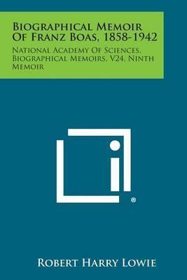 Biographical Memoir of Franz Boas, 1858-1942: National Academy of Sciences, Biographical Memoirs, V24, Ninth Memoir