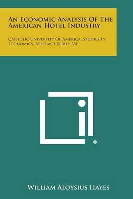 An Economic Analysis of the American Hotel Industry: Catholic University of America, Studies in Economics, Abstract Series, V4