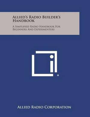 Allied's Radio Builder's Handbook: A Simplified Radio Handbook for Beginners and Experimenters