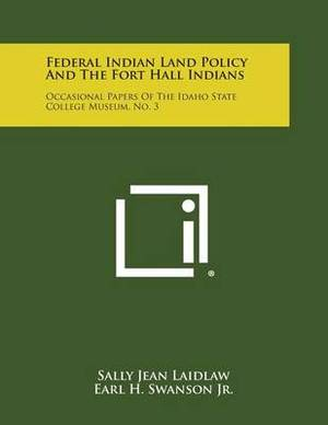 Federal Indian Land Policy and the Fort Hall Indians: Occasional Papers of the Idaho State College Museum, No. 3