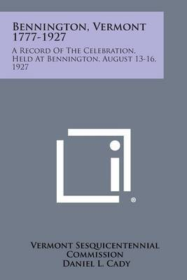 Bennington, Vermont 1777-1927: A Record of the Celebration, Held at Bennington, August 13-16, 1927