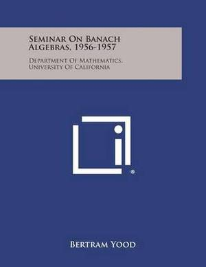 Seminar on Banach Algebras, 1956-1957: Department of Mathematics, University of California