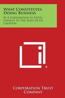 What Constitutes Doing Business: By a Corporation in States Foreign to the State of Its Creation