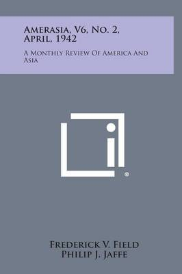 Amerasia, V6, No. 2, April, 1942: A Monthly Review of America and Asia