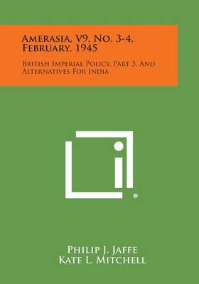 Amerasia, V9, No. 3-4, February, 1945: British Imperial Policy, Part 3, and Alternatives for India