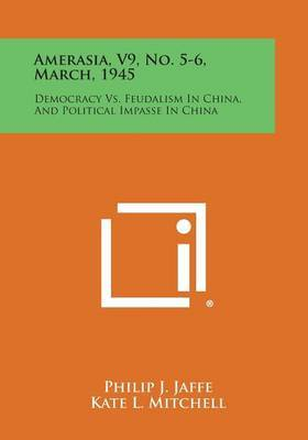 Amerasia, V9, No. 5-6, March, 1945: Democracy vs. Feudalism in China, and Political Impasse in China