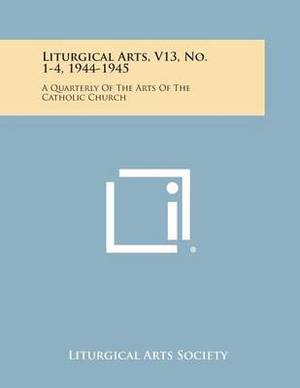 Liturgical Arts, V13, No. 1-4, 1944-1945: A Quarterly of the Arts of the Catholic Church