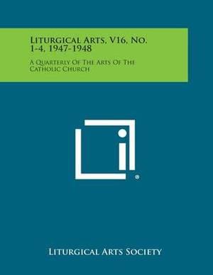 Liturgical Arts, V16, No. 1-4, 1947-1948: A Quarterly of the Arts of the Catholic Church