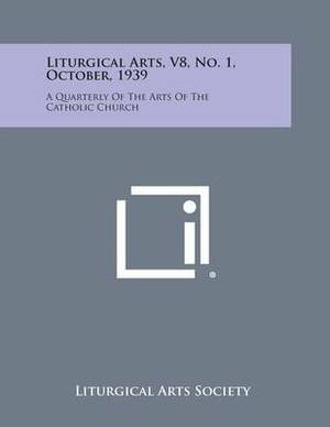 Liturgical Arts, V8, No. 1, October, 1939: A Quarterly of the Arts of the Catholic Church