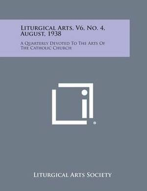 Liturgical Arts, V6, No. 4, August, 1938: A Quarterly Devoted to the Arts of the Catholic Church