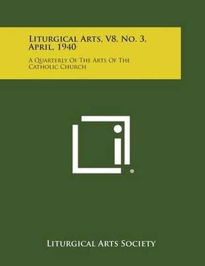 Liturgical Arts, V8, No. 3, April, 1940: A Quarterly of the Arts of the Catholic Church