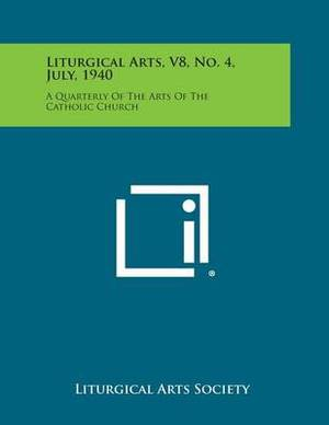 Liturgical Arts, V8, No. 4, July, 1940: A Quarterly of the Arts of the Catholic Church