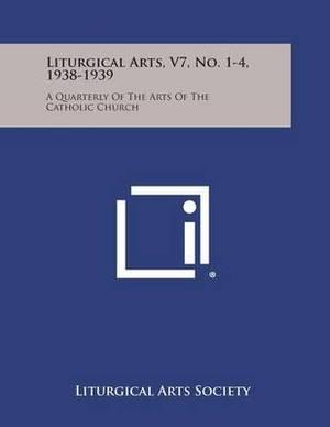 Liturgical Arts, V7, No. 1-4, 1938-1939: A Quarterly of the Arts of the Catholic Church