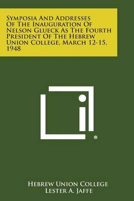 Symposia and Addresses of the Inauguration of Nelson Glueck as the Fourth President of the Hebrew Union College, March 12-15, 1948