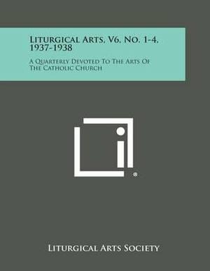 Liturgical Arts, V6, No. 1-4, 1937-1938: A Quarterly Devoted to the Arts of the Catholic Church