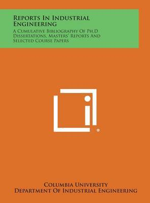 Reports in Industrial Engineering: A Cumulative Bibliography of PH.D Dissertations, Masters' Reports and Selected Course Papers