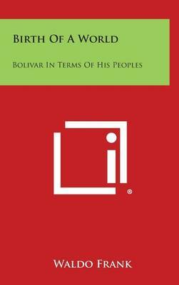 Birth of a World: Bolivar in Terms of His Peoples