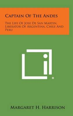 Captain of the Andes: The Life of Jose de San Martin, Liberator of Argentina, Chile and Peru
