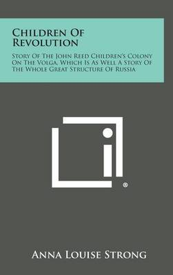 Children of Revolution: Story of the John Reed Children's Colony on the Volga, Which Is as Well a Story of the Whole Great Structure of Russia