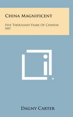 China Magnificent: Five Thousand Years of Chinese Art