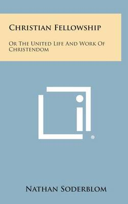 Christian Fellowship: Or the United Life and Work of Christendom