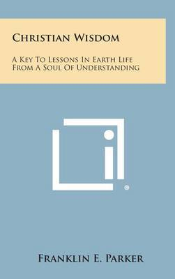 Christian Wisdom: A Key to Lessons in Earth Life from a Soul of Understanding