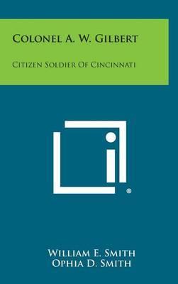 Colonel A. W. Gilbert: Citizen Soldier of Cincinnati