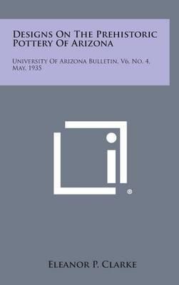 Designs on the Prehistoric Pottery of Arizona: University of Arizona Bulletin, V6, No. 4, May, 1935