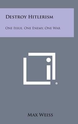 Destroy Hitlerism: One Issue, One Enemy, One War