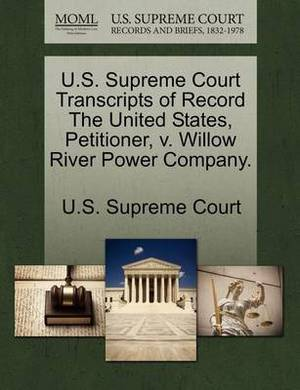 U.S. Supreme Court Transcripts of Record the United States, Petitioner, V. Willow River Power Company.