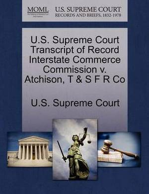 U.S. Supreme Court Transcript of Record Interstate Commerce Commission V. Atchison, T & S F R Co