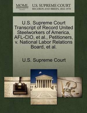 U.S. Supreme Court Transcript of Record United Steelworkers of America, AFL-CIO, et al., Petitioners, V. National Labor Relations Board, et al.