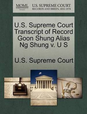 U.S. Supreme Court Transcript of Record Goon Shung Alias Ng Shung V. U S