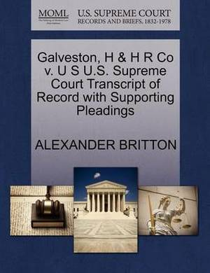 Galveston, H & H R Co V. U S U.S. Supreme Court Transcript of Record with Supporting Pleadings