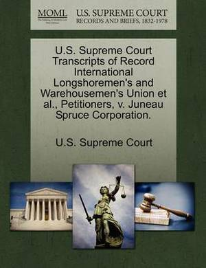 U.S. Supreme Court Transcripts of Record International Longshoremen's and Warehousemen's Union et al., Petitioners, V. Juneau Spruce Corporation.