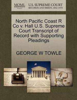North Pacific Coast R Co V. Hall U.S. Supreme Court Transcript of Record with Supporting Pleadings