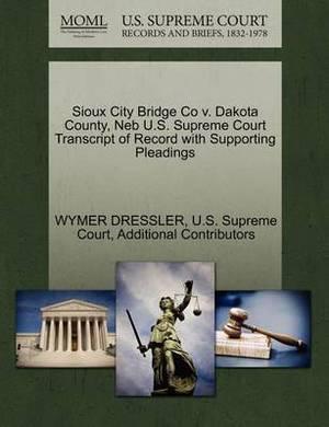 Sioux City Bridge Co V. Dakota County, NEB U.S. Supreme Court Transcript of Record with Supporting Pleadings