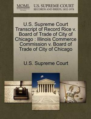 U.S. Supreme Court Transcript of Record Rice V. Board of Trade of City of Chicago: Illinois Commerce Commission V. Board of Trade of City of Chicago