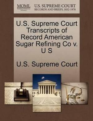 U.S. Supreme Court Transcripts of Record American Sugar Refining Co V. U S
