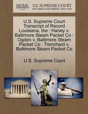 The U.S. Supreme Court Transcript of Record Louisiana: Haney V. Baltimore Steam Packet Co: Ogden V. Baltimore Steam Packet Co: Trenchard V. Baltimore Steam Packet Co