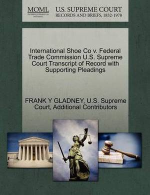 International Shoe Co V. Federal Trade Commission U.S. Supreme Court Transcript of Record with Supporting Pleadings