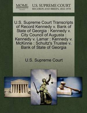 U.S. Supreme Court Transcripts of Record Kennedy V. Bank of State of Georgia: Kennedy V. City Council of Augusta: Kennedy V. Lamar: Kennedy V. McKinne: Schultz's Trustee V. Bank of State of Georgia