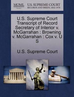 U.S. Supreme Court Transcript of Record Secretary of Interior V. McGarrahan: Browning V. McGarrahan: Cox V. U S
