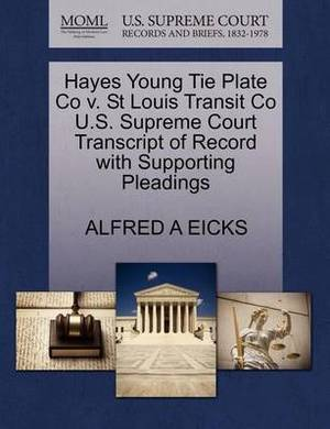 Hayes Young Tie Plate Co V. St Louis Transit Co U.S. Supreme Court Transcript of Record with Supporting Pleadings