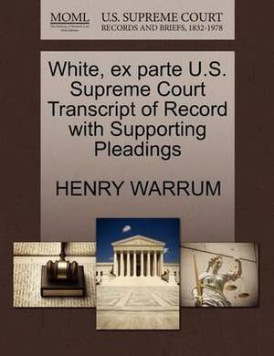 White, Ex Parte U.S. Supreme Court Transcript of Record with Supporting Pleadings