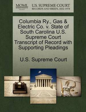 Columbia Ry., Gas & Electric Co. V. State of South Carolina U.S. Supreme Court Transcript of Record with Supporting Pleadings