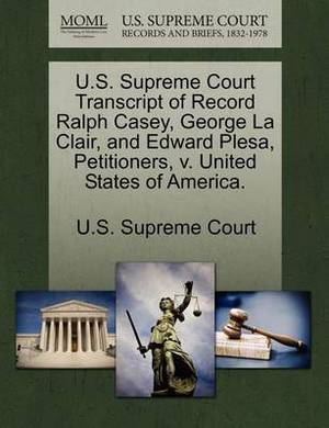 U.S. Supreme Court Transcript of Record Ralph Casey, George La Clair, and Edward Plesa, Petitioners, V. United States of America.